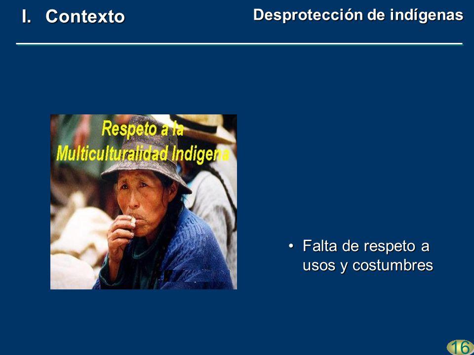 Falta de respeto a usos y costumbresFalta de respeto a usos y costumbres 16 I.Contexto Desprotección de indígenas