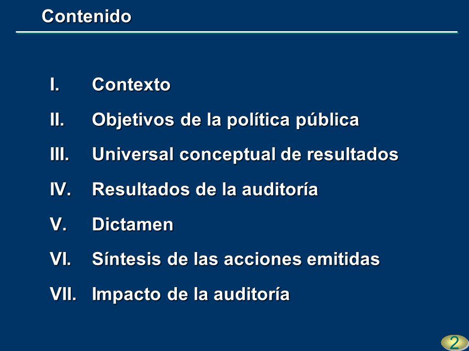 I.Contexto II.Objetivos de la política pública III.Universal conceptual de resultados IV.Resultados de la auditoría V.Dictamen VI.Síntesis de las acciones emitidas VII.Impacto de la auditoría 2 2 Contenido Contenido