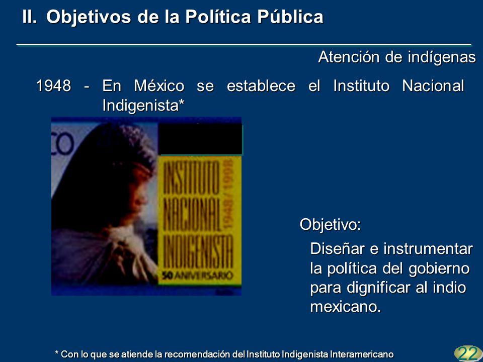 1948 - En México se establece el Instituto Nacional Indigenista* Diseñar e instrumentar la política del gobierno para dignificar al indio mexicano. 22