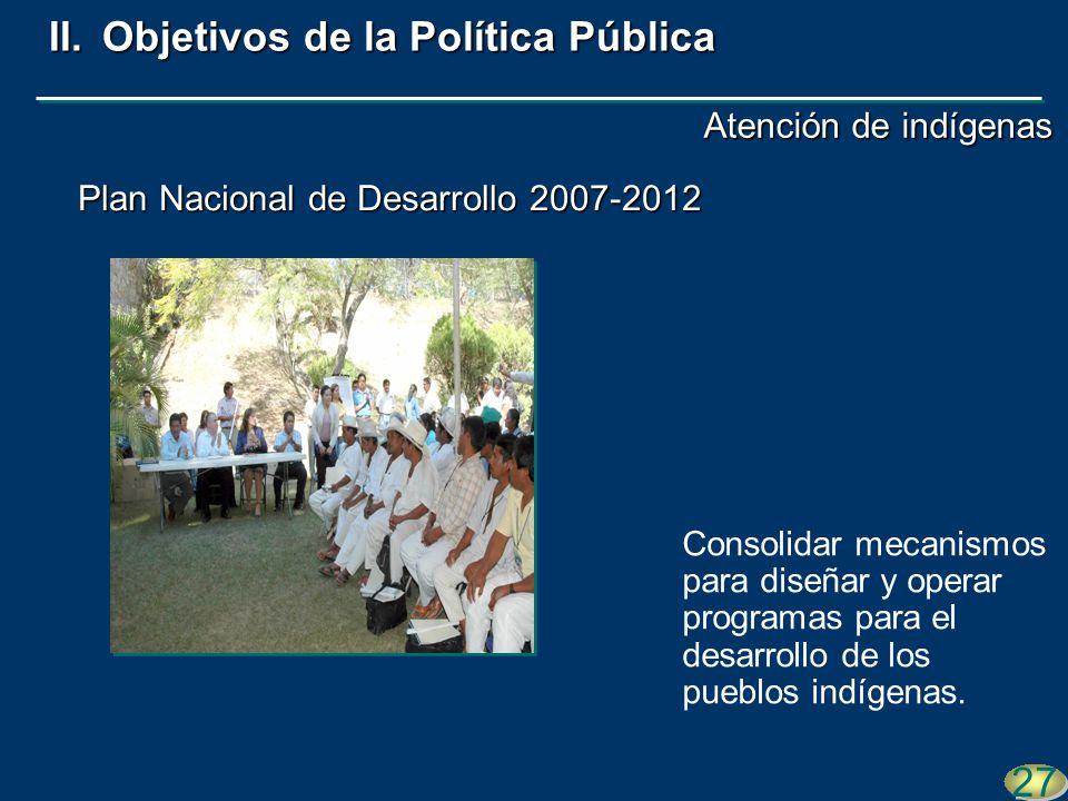 Plan Nacional de Desarrollo 2007-2012 27 II.Objetivos de la Política Pública Consolidar mecanismos para diseñar y operar programas para el desarrollo de los pueblos indígenas.