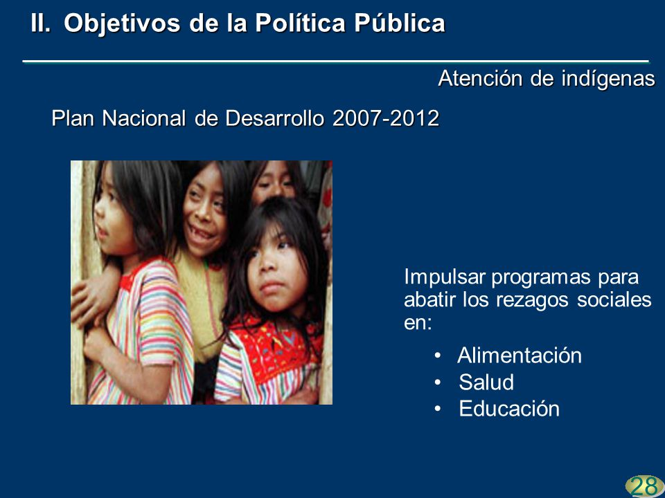Plan Nacional de Desarrollo 2007-2012 28 II.Objetivos de la Política Pública Impulsar programas para abatir los rezagos sociales en: Alimentación Salu