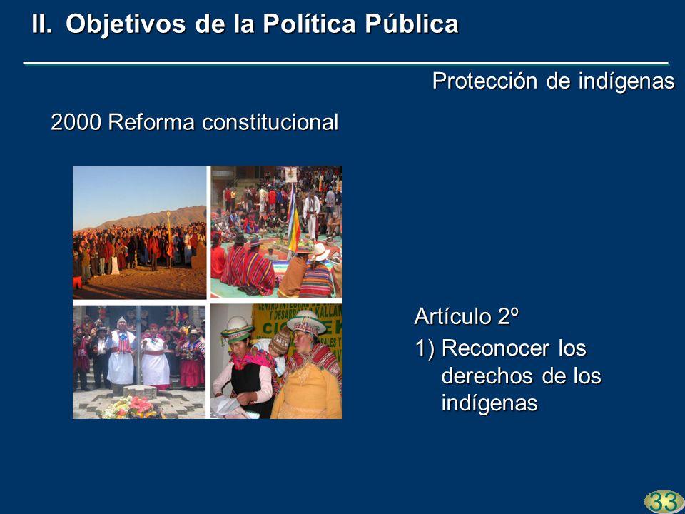 2000 Reforma constitucional 1)Reconocer los derechos de los indígenas 33 II.Objetivos de la Política Pública Artículo 2º Protección de indígenas