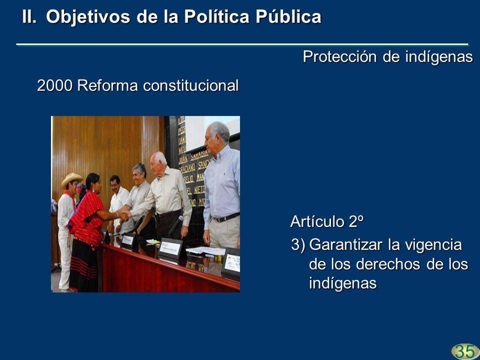 2000 Reforma constitucional 3)Garantizar la vigencia de los derechos de los indígenas 35 II.Objetivos de la Política Pública Artículo 2º Protección de indígenas