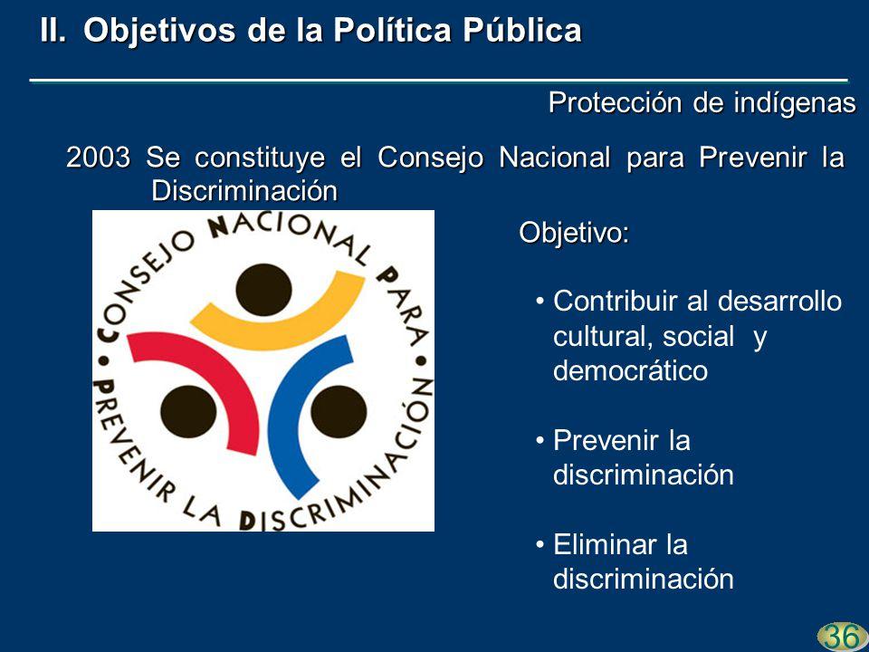 Contribuir al desarrollo cultural, social y democrático Prevenir la discriminación Eliminar la discriminación 2003 Se constituye el Consejo Nacional para Prevenir la Discriminación 36 II.Objetivos de la Política Pública Objetivo: Protección de indígenas
