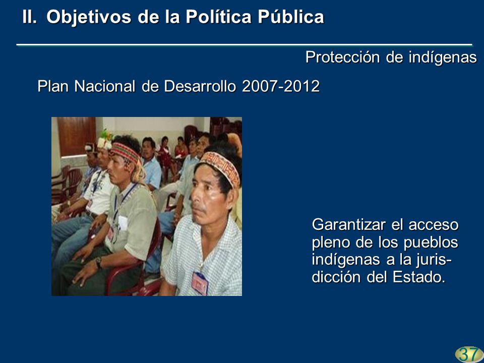 Plan Nacional de Desarrollo 2007-2012 37 II.Objetivos de la Política Pública Garantizar el acceso pleno de los pueblos indígenas a la juris- dicción d