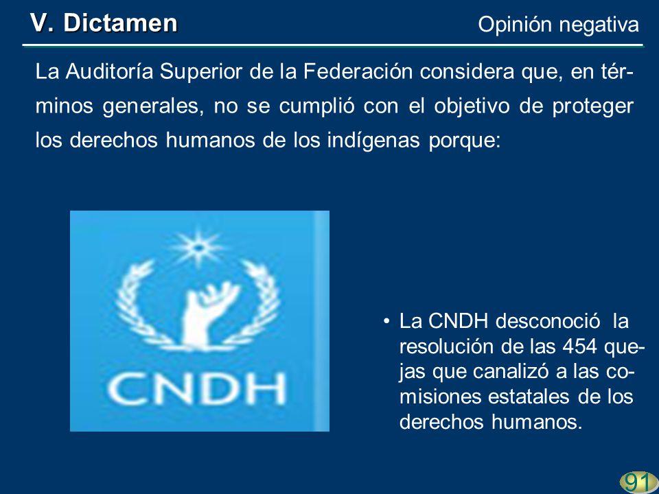 91 La Auditoría Superior de la Federación considera que, en tér- minos generales, no se cumplió con el objetivo de proteger los derechos humanos de los indígenas porque: La CNDH desconoció la resolución de las 454 que- jas que canalizó a las co- misiones estatales de los derechos humanos.