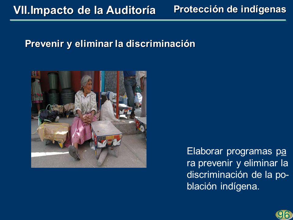Elaborar programas pa ra prevenir y eliminar la discriminación de la po- blación indígena. 96 Prevenir y eliminar la discriminación VII.Impacto de la