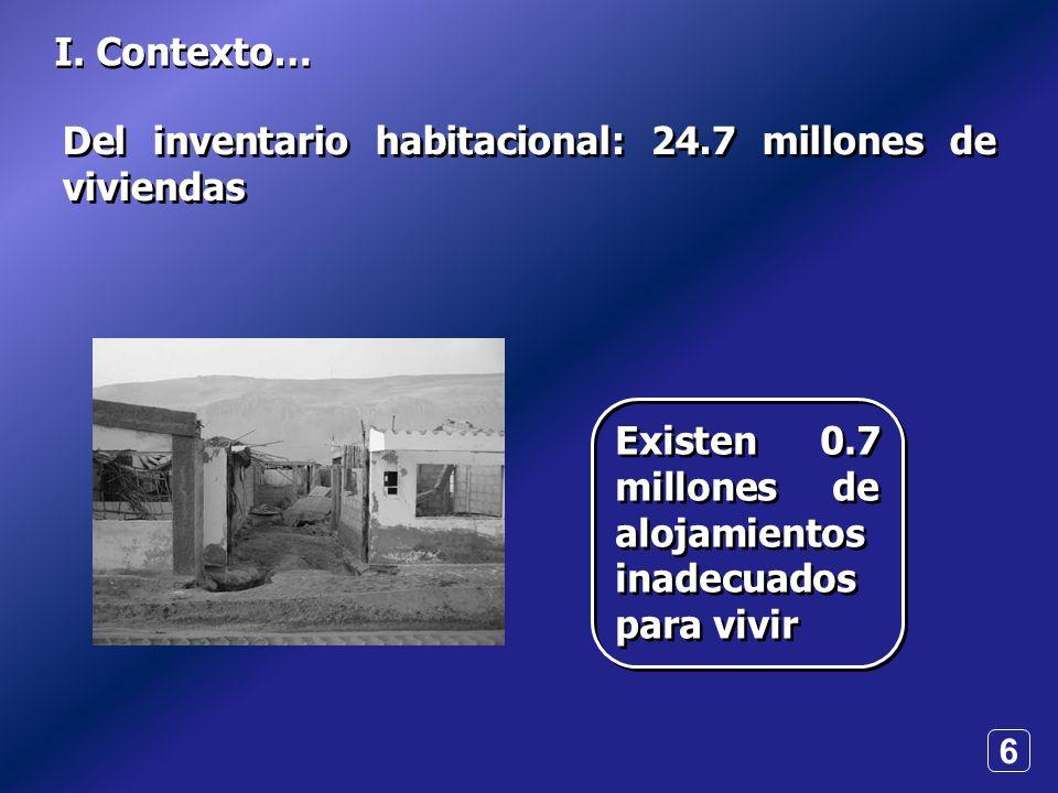 6 I. Contexto… Del inventario habitacional: 24.7 millones de viviendas Existen 0.7 millones de alojamientos inadecuados para vivir