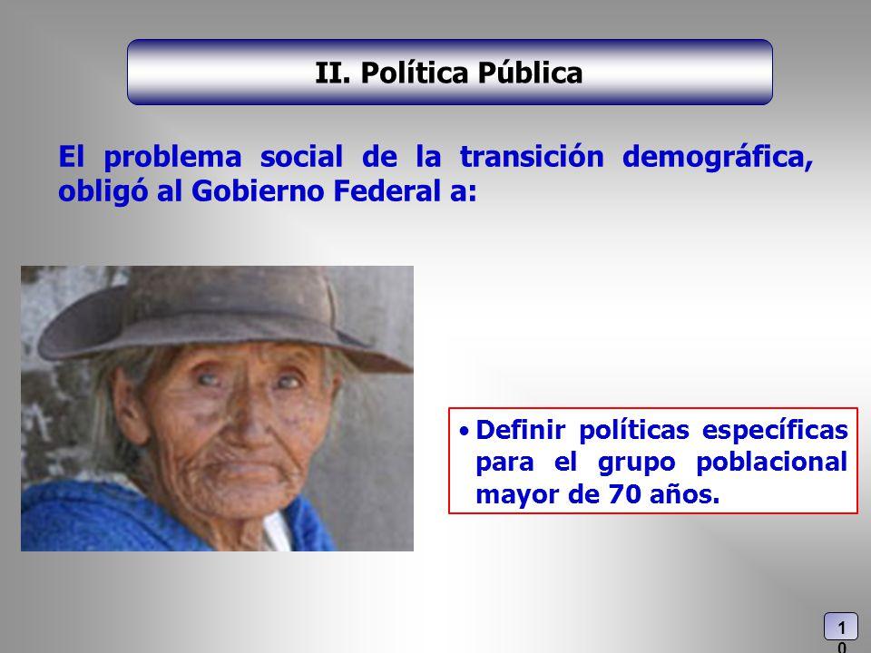 El problema social de la transición demográfica, obligó al Gobierno Federal a: II. Política Pública Definir políticas específicas para el grupo poblac