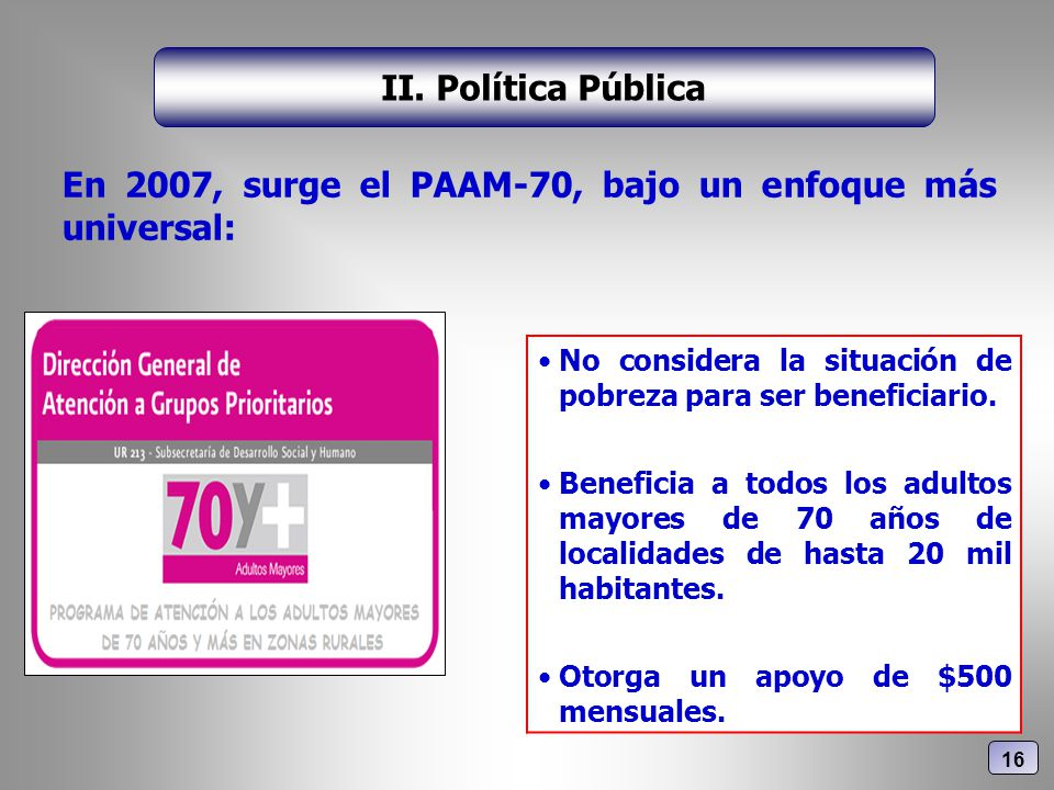 En 2007, surge el PAAM-70, bajo un enfoque más universal: II. Política Pública No considera la situación de pobreza para ser beneficiario. Beneficia a