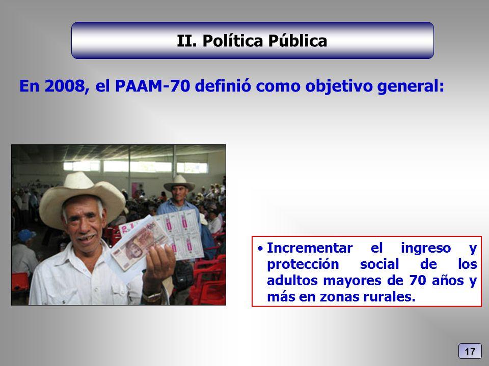 En 2008, el PAAM-70 definió como objetivo general: II. Política Pública Incrementar el ingreso y protección social de los adultos mayores de 70 años y