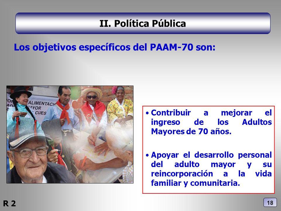 II. Política Pública Los objetivos específicos del PAAM-70 son: Contribuir a mejorar el ingreso de los Adultos Mayores de 70 años. Apoyar el desarroll
