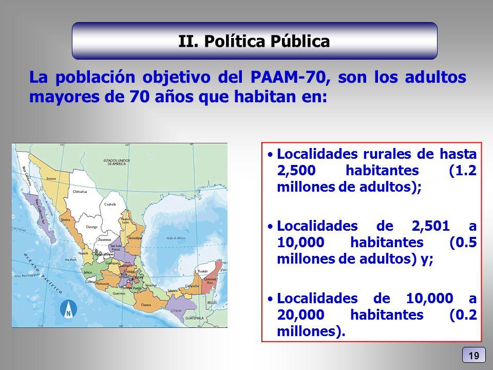 La población objetivo del PAAM-70, son los adultos mayores de 70 años que habitan en: II. Política Pública Localidades rurales de hasta 2,500 habitant
