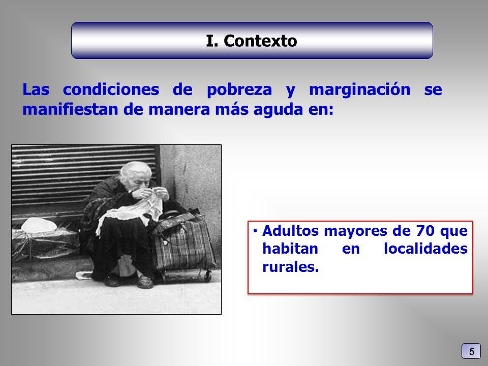 Las condiciones de pobreza y marginación se manifiestan de manera más aguda en: I. Contexto 5 Adultos mayores de 70 que habitan en localidades rurales