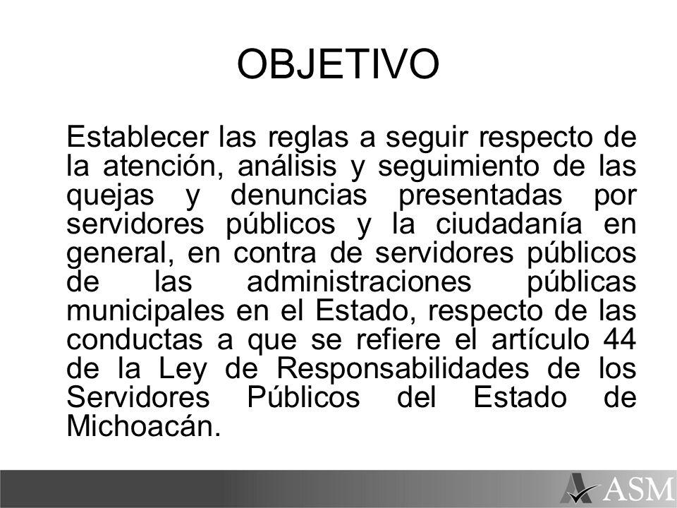 OBJETIVO Establecer las reglas a seguir respecto de la atención, análisis y seguimiento de las quejas y denuncias presentadas por servidores públicos