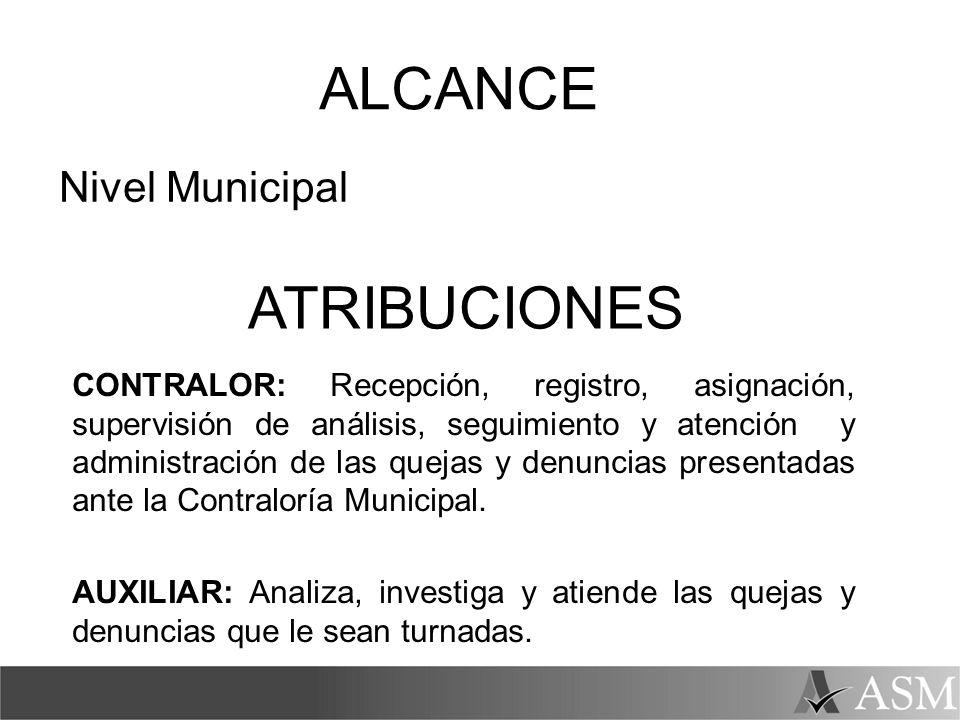 ALCANCE Nivel Municipal ATRIBUCIONES CONTRALOR: Recepción, registro, asignación, supervisión de análisis, seguimiento y atención y administración de l