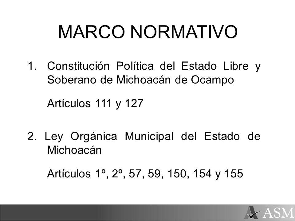 MARCO NORMATIVO 1.Constitución Política del Estado Libre y Soberano de Michoacán de Ocampo Artículos 111 y 127 2. Ley Orgánica Municipal del Estado de
