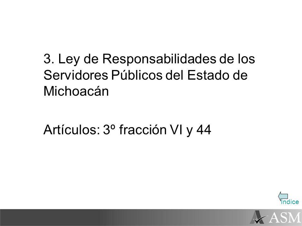 Indice 3. Ley de Responsabilidades de los Servidores Públicos del Estado de Michoacán Artículos: 3º fracción VI y 44