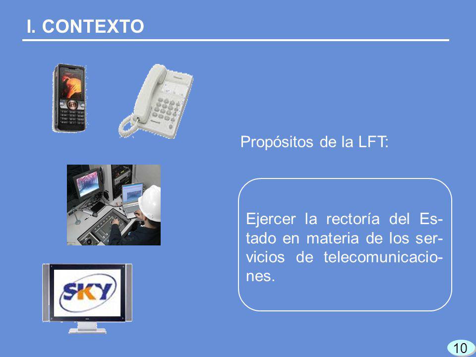 I. CONTEXTO Ejercer la rectoría del Es- tado en materia de los ser- vicios de telecomunicacio- nes. Propósitos de la LFT: 10