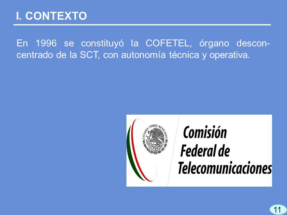 En 1996 se constituyó la COFETEL, órgano descon- centrado de la SCT, con autonomía técnica y operativa. I. CONTEXTO 11