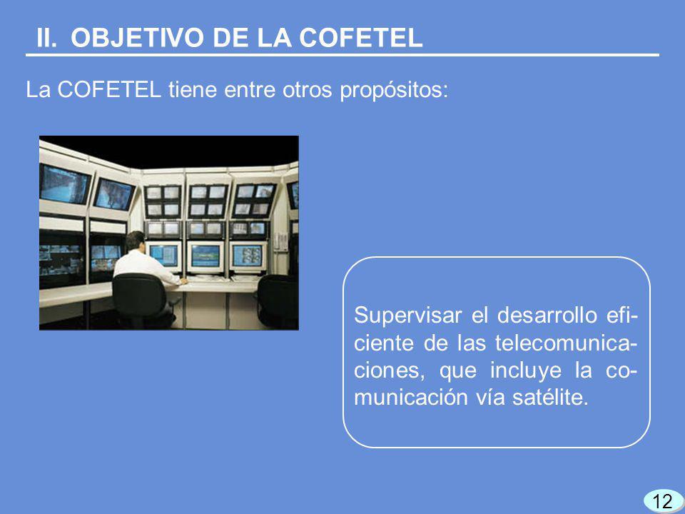 II.OBJETIVO DE LA COFETEL La COFETEL tiene entre otros propósitos: Supervisar el desarrollo efi- ciente de las telecomunica- ciones, que incluye la co- municación vía satélite.