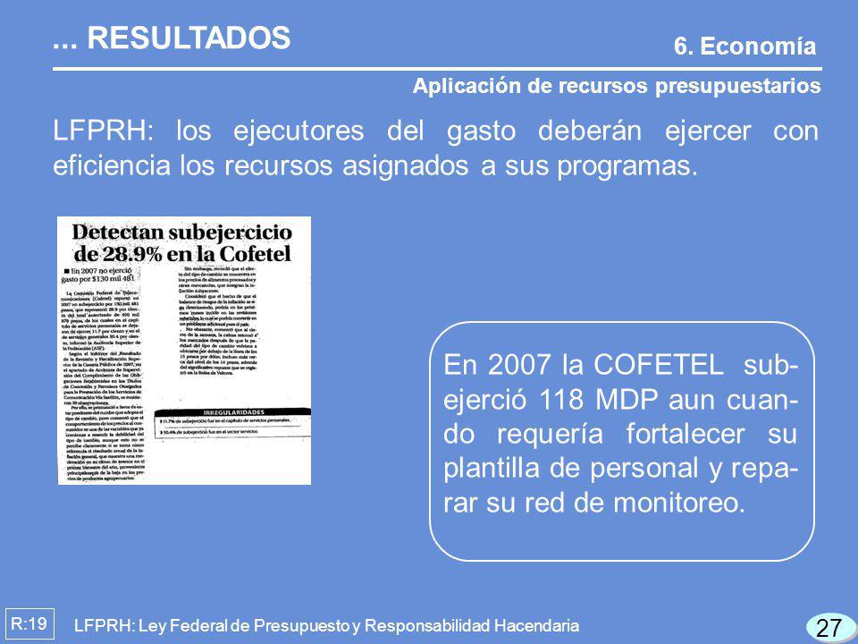 6. Economía Aplicación de recursos presupuestarios R:19 LFPRH: los ejecutores del gasto deberán ejercer con eficiencia los recursos asignados a sus pr