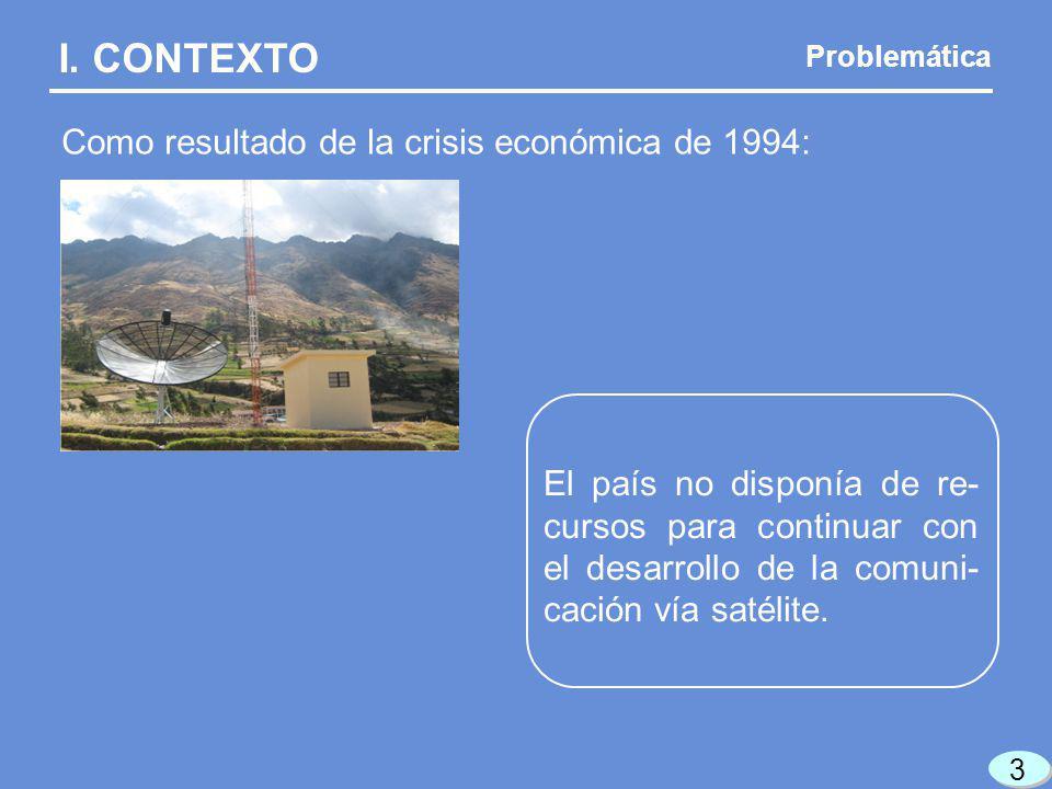 I. CONTEXTO Como resultado de la crisis económica de 1994: El país no disponía de re- cursos para continuar con el desarrollo de la comuni- cación vía