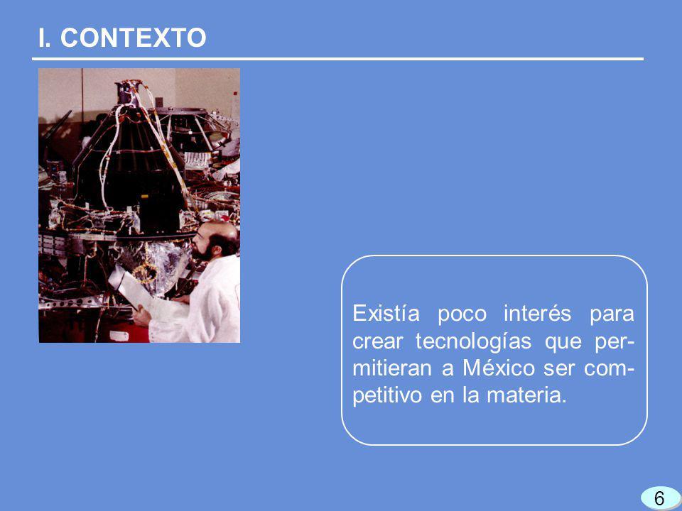 I. CONTEXTO Existía poco interés para crear tecnologías que per- mitieran a México ser com- petitivo en la materia. 6