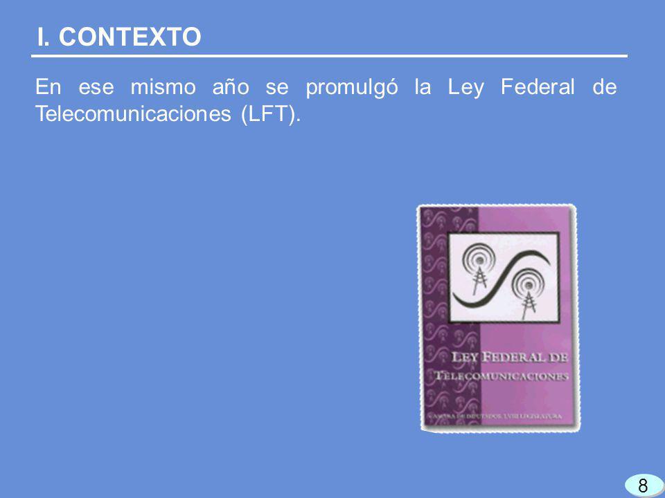 En ese mismo año se promulgó la Ley Federal de Telecomunicaciones (LFT). I. CONTEXTO 8