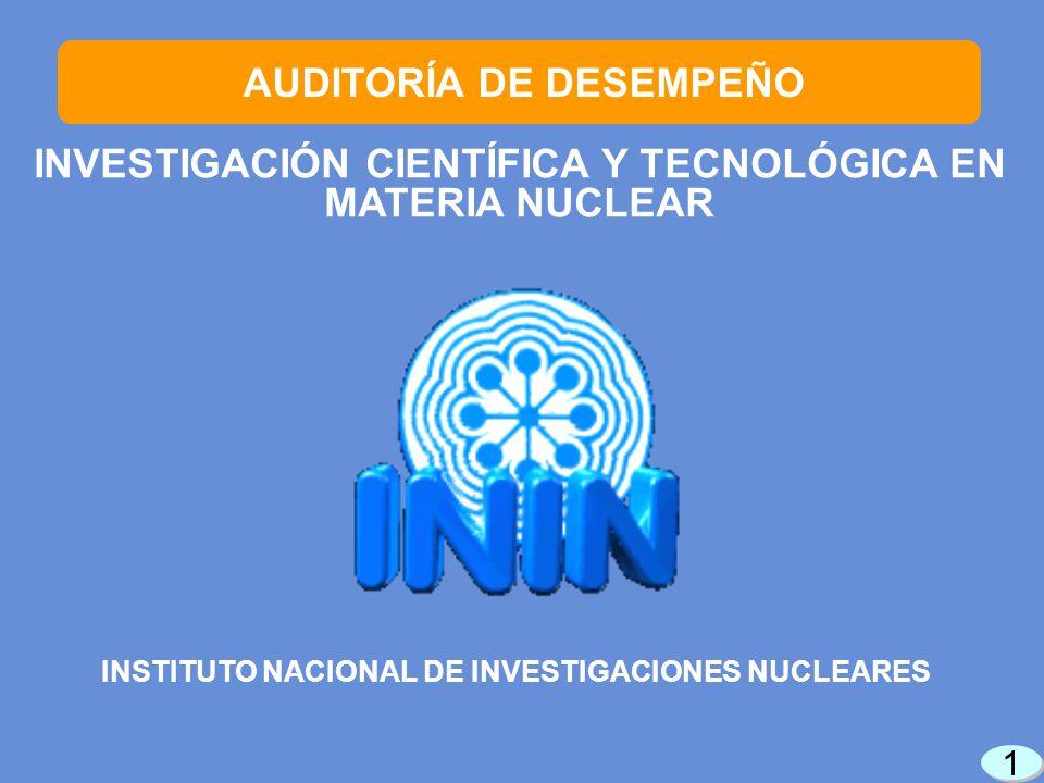 INVESTIGACIÓN CIENTÍFICA Y TECNOLÓGICA EN MATERIA NUCLEAR 1 1 AUDITORÍA DE DESEMPEÑO INSTITUTO NACIONAL DE INVESTIGACIONES NUCLEARES