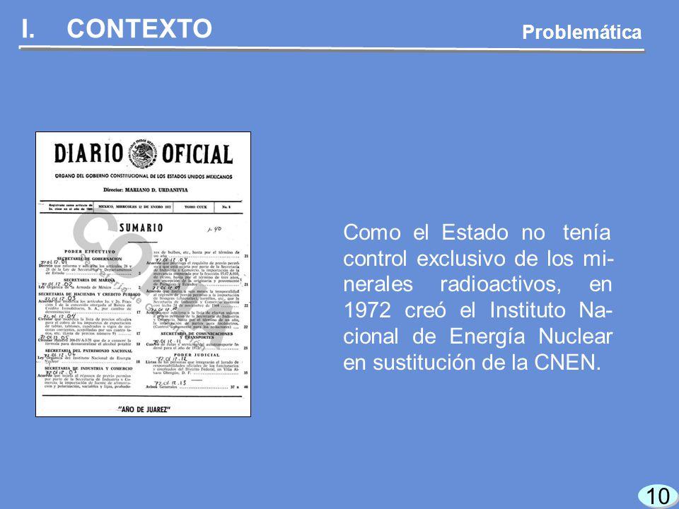 10 I.CONTEXTO Como el Estado no tenía control exclusivo de los mi- nerales radioactivos, en 1972 creó el Instituto Na- cional de Energía Nuclear en sustitución de la CNEN.