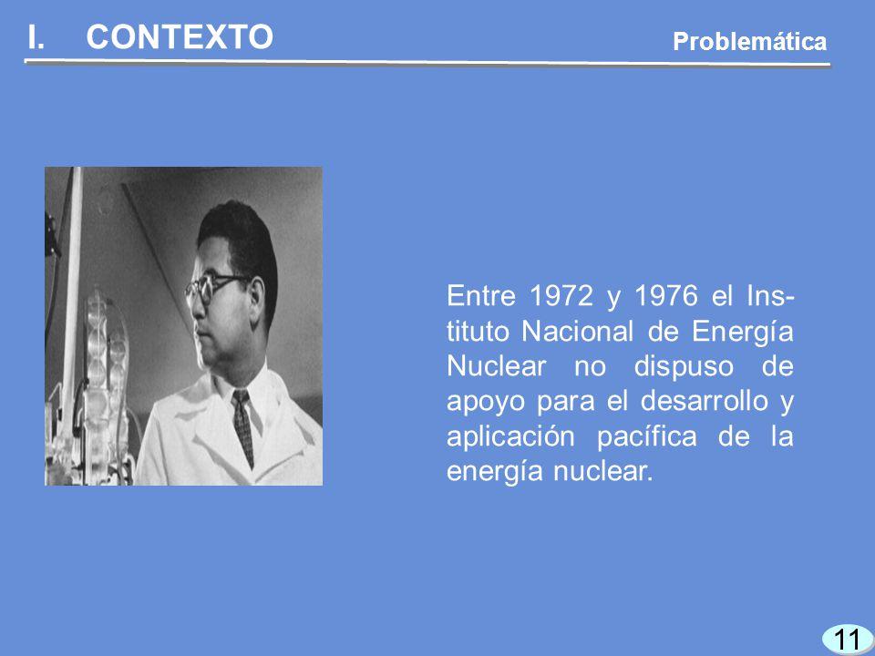 11 I.CONTEXTO Entre 1972 y 1976 el Ins- tituto Nacional de Energía Nuclear no dispuso de apoyo para el desarrollo y aplicación pacífica de la energía nuclear.