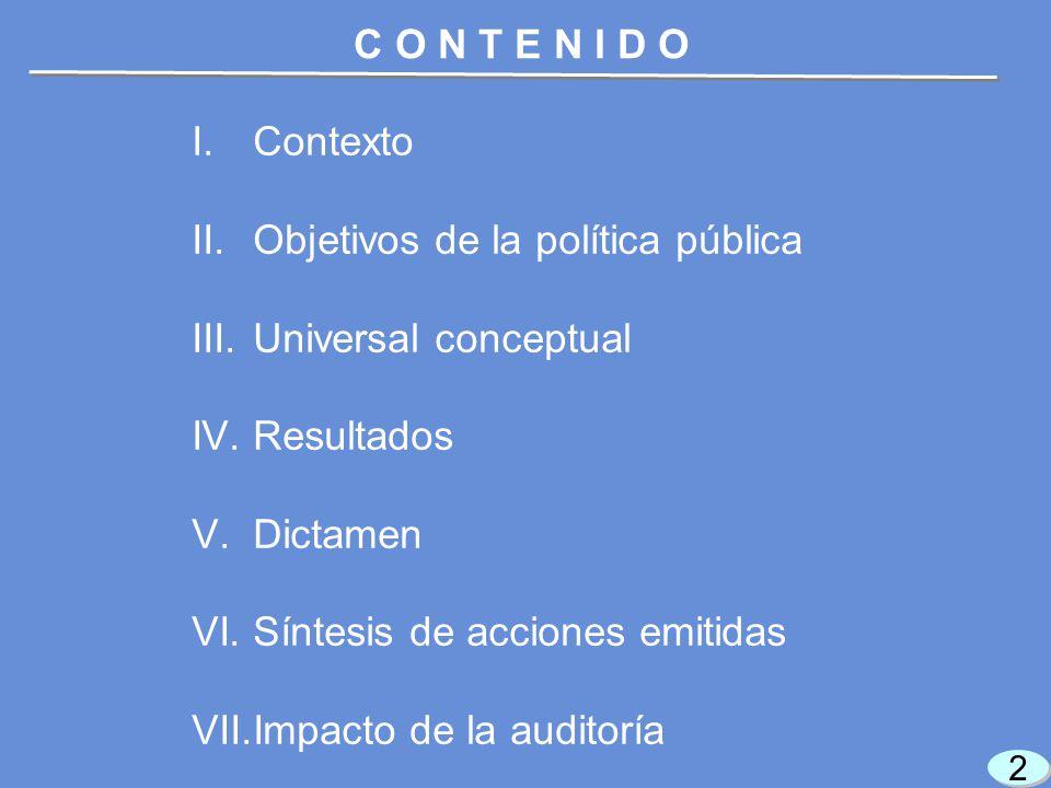 I.Contexto II.Objetivos de la política pública III.Universal conceptual IV.Resultados V.Dictamen VI.Síntesis de acciones emitidas VII.Impacto de la auditoría 2 2 C O N T E N I D O