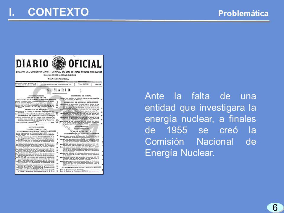 6 6 I.CONTEXTO Ante la falta de una entidad que investigara la energía nuclear, a finales de 1955 se creó la Comisión Nacional de Energía Nuclear.
