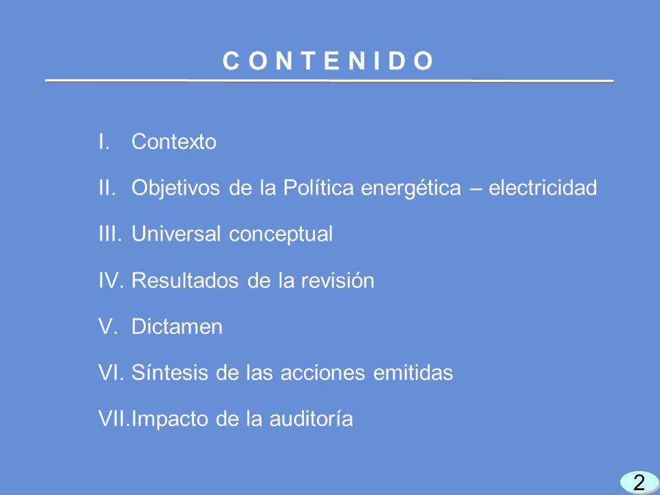2 2 I.Contexto II.Objetivos de la Política energética – electricidad III.Universal conceptual IV.Resultados de la revisión V.Dictamen VI.Síntesis de las acciones emitidas VII.Impacto de la auditoría C O N T E N I D O