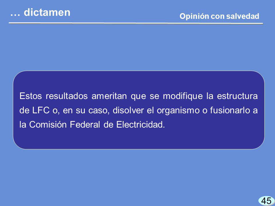 45 … dictamen Opinión con salvedad Estos resultados ameritan que se modifique la estructura de LFC o, en su caso, disolver el organismo o fusionarlo a la Comisión Federal de Electricidad.