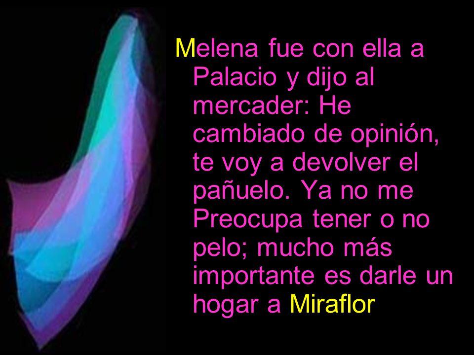 Melena fue con ella a Palacio y dijo al mercader: He cambiado de opinión, te voy a devolver el pañuelo. Ya no me Preocupa tener o no pelo; mucho más i