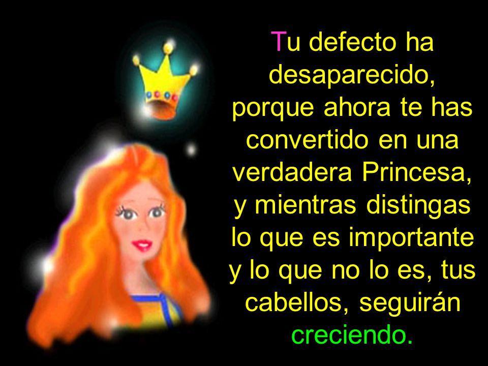 Tu defecto ha desaparecido, porque ahora te has convertido en una verdadera Princesa, y mientras distingas lo que es importante y lo que no lo es, tus