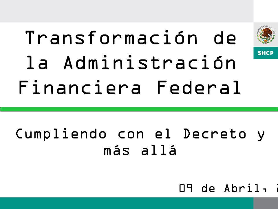 Transformación de la Administración Financiera Federal Cumpliendo con el Decreto y más allá 09 de Abril, 2008.