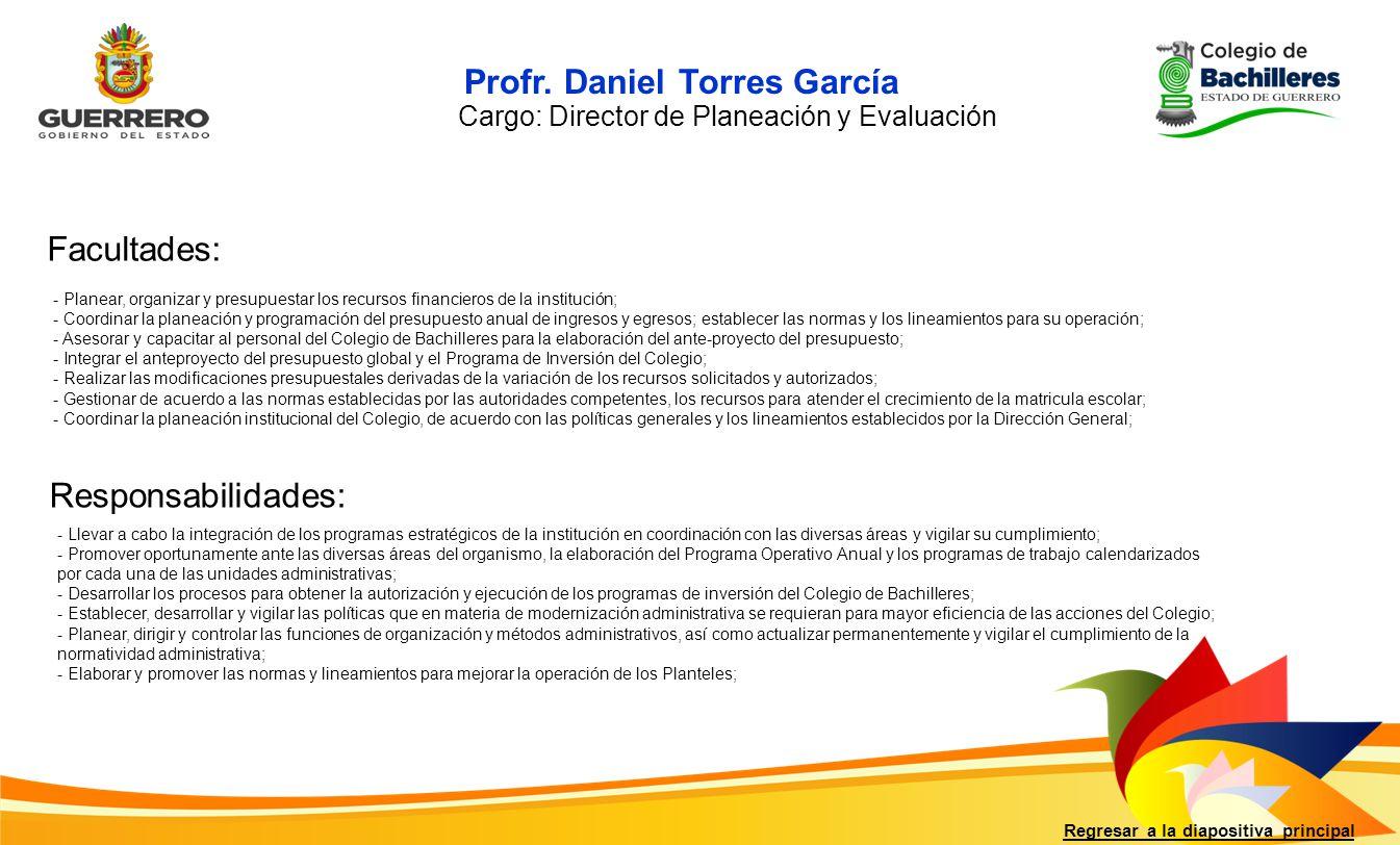 Profr. Daniel Torres García Facultades: Responsabilidades: Regresar a la diapositiva principal Cargo: Director de Planeación y Evaluación - Planear, o