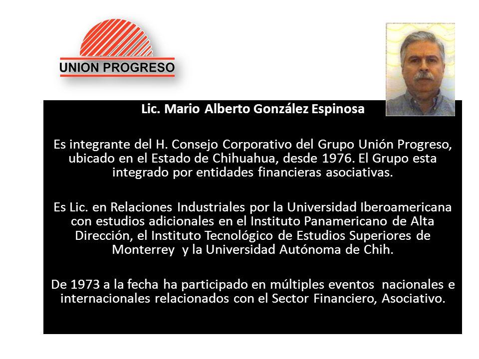Lic. Mario Alberto González Espinosa Es integrante del H. Consejo Corporativo del Grupo Unión Progreso, ubicado en el Estado de Chihuahua, desde 1976.