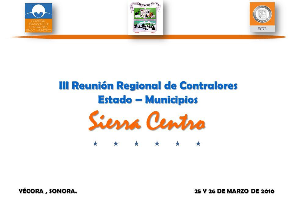 YÉCORA, SONORA. 25 Y 26 DE MARZO DE 2010 III Reunión Regional de Contralores Estado – Municipios Sierra Centro III Reunión Regional de Contralores Est