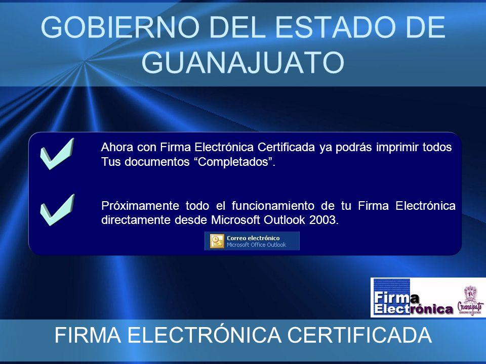 GOBIERNO DEL ESTADO DE GUANAJUATO FIRMA ELECTRÓNICA CERTIFICADA Ahora con Firma Electrónica Certificada ya podrás imprimir todos Tus documentos Completados.