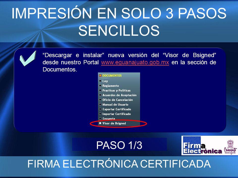 IMPRESIÓN EN SOLO 3 PASOS SENCILLOS FIRMA ELECTRÓNICA CERTIFICADA Descargar e instalar nueva versión del Visor de Bsigned desde nuestro Portal www.eguanajuato.gob.mx en la sección de Documentos.www.eguanajuato.gob.mx PASO 1/3