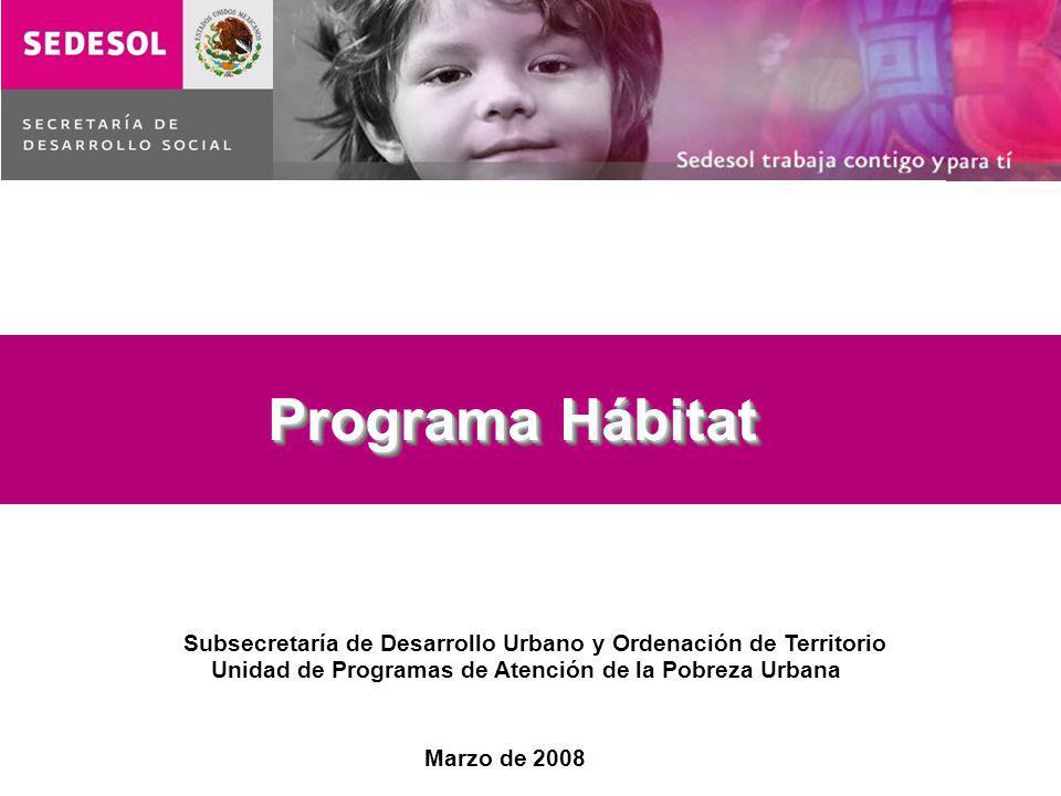 Programa Hábitat Unidad de Programas de Atención de la Pobreza Urbana Subsecretaría de Desarrollo Urbano y Ordenación de Territorio Marzo de 2008
