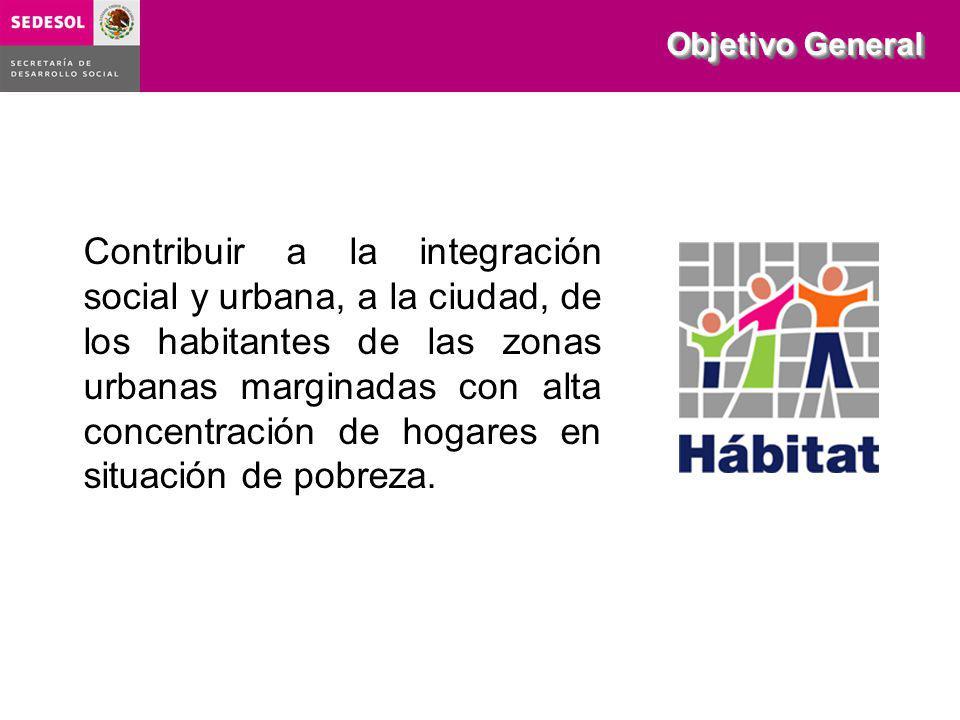 Objetivo General Contribuir a la integración social y urbana, a la ciudad, de los habitantes de las zonas urbanas marginadas con alta concentración de hogares en situación de pobreza.