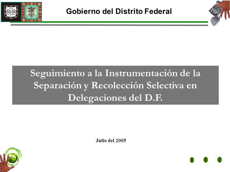 Julio del 2005 Gobierno del Distrito Federal Seguimiento a la Instrumentación de la Separación y Recolección Selectiva en Delegaciones del D.F.