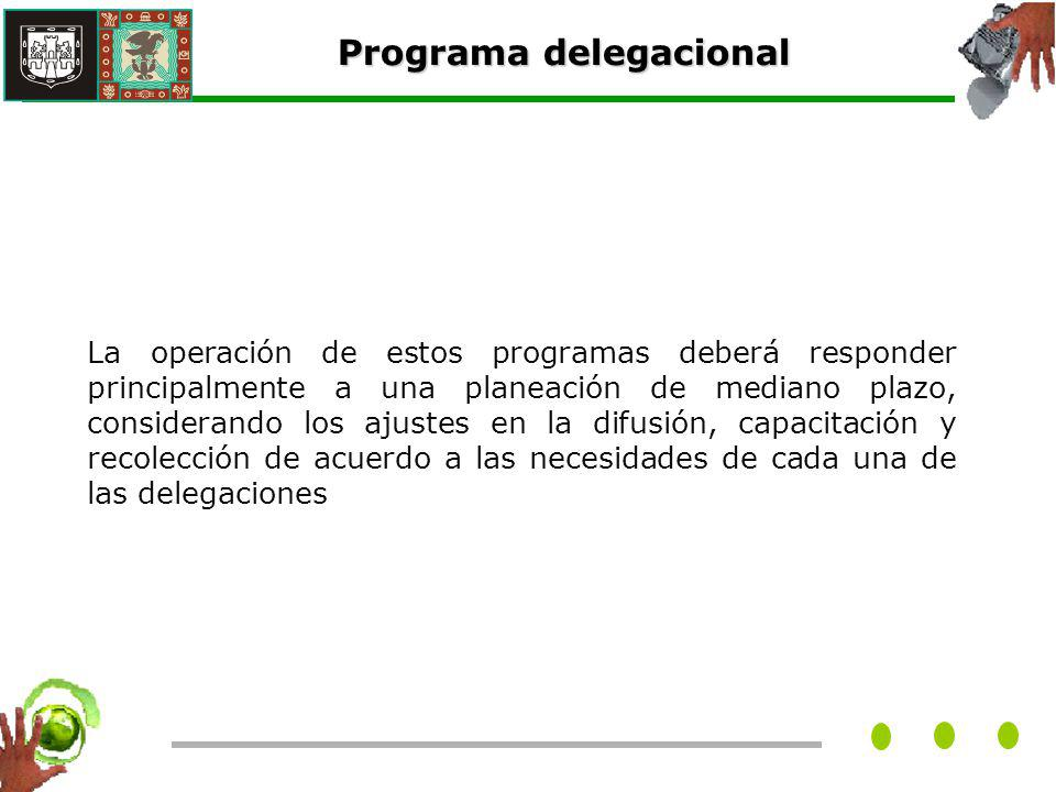 La operación de estos programas deberá responder principalmente a una planeación de mediano plazo, considerando los ajustes en la difusión, capacitación y recolección de acuerdo a las necesidades de cada una de las delegaciones