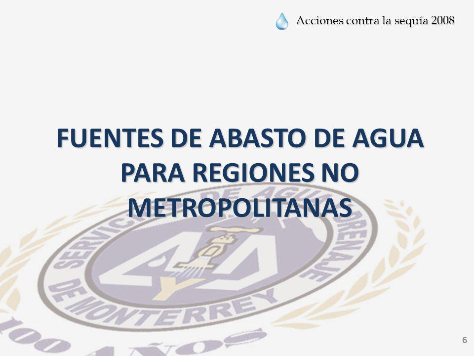 Acciones contra la sequía 2008 7 Fuentes de Abasto Regiones No Metropolitanas Tipo de FuenteCantidad Pozos412 Manantial14 Derivación de río o fuente superficial 3 Toma de presa3