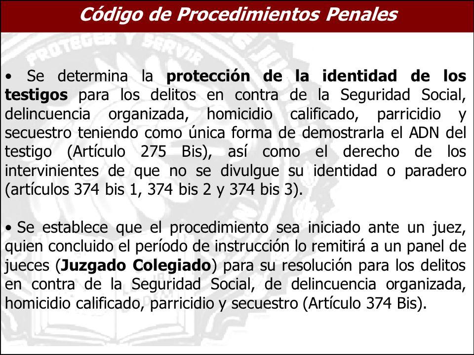 Se determina la protección de la identidad de los testigos para los delitos en contra de la Seguridad Social, delincuencia organizada, homicidio calificado, parricidio y secuestro teniendo como única forma de demostrarla el ADN del testigo (Artículo 275 Bis), así como el derecho de los intervinientes de que no se divulgue su identidad o paradero (artículos 374 bis 1, 374 bis 2 y 374 bis 3).